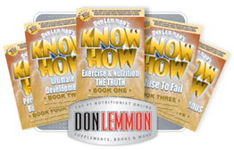 Order KNOW HOW Books - CLICK HERE - Nutritionist, Exercise Specialist, Health & Fitness Author, Weight Loss Expert, Don Lemmon. News regarding Essential Fats, Multi-Vitamins, Protein Powder, Fat Burners, Bodybuilding & Diet Tips. We expose myths, fads, lies and the truth about Bill Phillips, Suzanne Somers, Richard Simmons, Barry Sear, Dr. Atkins and other scams!